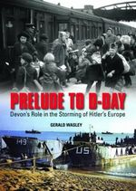 Prelude to D-Day : Devon's Role in the Storming of Hitler's Europe - Gerald Wasley
