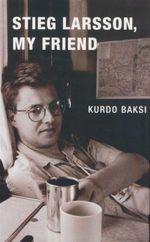 Stieg Larsson, My Friend - Kurdo Baksi