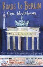 Roads to Berlin : Detours and riddles in the lands and history of Germany - Cees Nooteboom