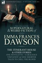 The Collected Supernatural and Weird Fiction of Emma Frances Dawson : The Itinerant House and Other Stories-One Novelette: 'a Gracious Visitation' and - Emma Frances Dawson