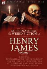 The Collected Supernatural and Weird Fiction of Henry James : Volume 1-Including Two Novellas 'The Turn of the Screw' and 'The Lesson of the Master, ' - Henry, Jr. James