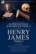 The Collected Supernatural and Weird Fiction of Henry James : Volume 2-Including the Novella 'The Coxon Fund, ' Six Novelettes and Four Short Stories O - Henry James, Jr.