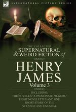 The Collected Supernatural and Weird Fiction of Henry James : Volume 3-Including the Novella 'a Passionate Pilgrim, ' Eight Novelettes and One Short St - Henry, Jr. James