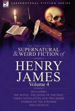 The Collected Supernatural and Weird Fiction of Henry James : Volume 4-Including the Novel 'The Sense of the Past, ' Three Novelettes and Two Short Sto - Henry James, Jr.