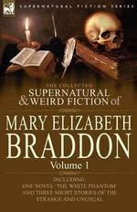 The Collected Supernatural and Weird Fiction of Mary Elizabeth Braddon : Volume 1-Including One Novel 'The White Phantom' and Three Short Stories of Th - Mary Elizabeth Braddon