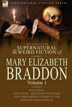 The Collected Supernatural and Weird Fiction of Mary Elizabeth Braddon : Volume 1-Including One Novel 'The White Phantom' and Three Short Stories of the Strange and Unusual - Mary Elizabeth Braddon