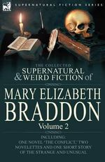 The Collected Supernatural and Weird Fiction of Mary Elizabeth Braddon : Volume 2-Including One Novel 'The Conflict, ' Two Novelettes and One Short Sto - Mary Elizabeth Braddon