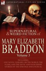 The Collected Supernatural and Weird Fiction of Mary Elizabeth Braddon : Volume 3-Including One Novel 'Gerard, or The World, the Flesh, and the Devil' and Four Short Stories of the Strange and Unusual - Mary Elizabeth Braddon