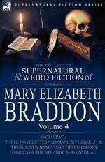 The Collected Supernatural and Weird Fiction of Mary Elizabeth Braddon : Volume 4-Including Three Novelettes 'His Secret,' 'Herself' and 'The Ghost's Name,' and Fifteen Short Stories of the Strange and Unusual - Mary Elizabeth Braddon
