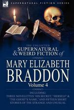 The Collected Supernatural and Weird Fiction of Mary Elizabeth Braddon : Volume 4-Including Three Novelettes 'His Secret, ' 'Herself' and 'The Ghost's - Mary Elizabeth Braddon