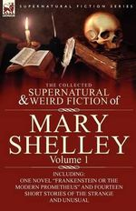 The Collected Supernatural and Weird Fiction of Mary Shelley-Volume 1 : Including One Novel
