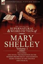 The Collected Supernatural and Weird Fiction of Mary Shelley : Including One Novel Frankenstein or the Modern Prometheus and Fourteen Short - Mary Wollstonecraft Shelley