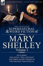 The Collected Supernatural and Weird Fiction of Mary Shelley : Including One Novel the Last Man and Three Short Stories of the Strange and Unusual - Mary Wollstonecraft Shelley