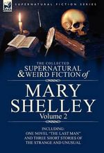 The Collected Supernatural and Weird Fiction of Mary Shelley Volume 2 : Including One Novel the Last Man and Three Short Stories of the Strange and U - Mary Wollstonecraft Shelley