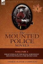 The Mounted Police Novels : Volume 1-Philip Steele of the Royal Northwest Mounted Police & the River's End - James Oliver Curwood