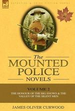 The Mounted Police Novels : Volume 2-The Honour of the Big Snows & the Valley of the Silent Men - James Oliver Curwood