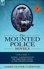The Mounted Police Novels : Volume 3-Isobel: A Romance of the Northern Trail & the Golden Snare - James Oliver Curwood