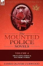 The Mounted Police Novels : Volume 4-The Flaming Forest & Five Short Stories - James Oliver Curwood