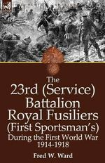 The 23rd (Service) Battalion Royal Fusiliers (First Sportsman's) During the First World War 1914-1918 - Fred W Ward