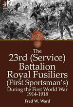 The 23rd (Service) Battalion Royal Fusiliers (First Sportsman's) During the First World War 1914-1918 - Fred W. Ward