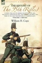 The History of the 95th (Rifles)-During the South American Expedition 1806, The Baltic Expedition 1807, The Peninsular War, The War of 1812 and the Waterloo Campaign,1815: Volume 1-1800-1815 William H. Cope