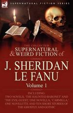 The Collected Supernatural and Weird Fiction of J. Sheridan Le Fanu : Volume 1-Including Two Novels, 'The Haunted Baronet' and 'The Evil Guest, ' One N - Joseph Sheridan Le Fanu