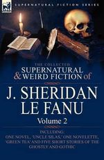 The Collected Supernatural and Weird Fiction of J. Sheridan Le Fanu : Volume 2-Including One Novel, 'Uncle Silas, ' One Novelette, 'Green Tea' and Five - Joseph Sheridan Le Fanu