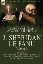 The Collected Supernatural and Weird Fiction of J. Sheridan Le Fanu : Volume 3-Including One Novel 'The House by the Churchyard, ' and One Short Story, - Joseph Sheridan Le Fanu