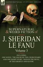 The Collected Supernatural and Weird Fiction of J : Volume 3-Including One Novel 'The House by the Churchyard, ' and One Short Story, - Joseph Sheridan Le Fanu