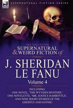 The Collected Supernatural and Weird Fiction of J. Sheridan Le Fanu : Volume 4-Including One Novel, 'The Wyvern Mystery, ' One Novelette, 'Mr. Justice - Joseph Sheridan Le Fanu