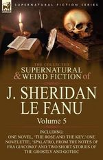 The Collected Supernatural and Weird Fiction of J : Volume 5-Including One Novel, 'The Rose and the Key, ' One Novelette, 'Spalatro, - Joseph Sheridan Le Fanu