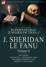 The Collected Supernatural and Weird Fiction of J : Volume 6-Including One Novel, 'Checkmate, ' and Six Short Stories of the Ghostly - Joseph Sheridan Le Fanu