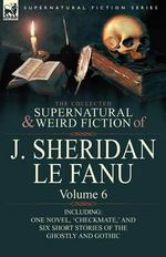 The Collected Supernatural and Weird Fiction of J. Sheridan Le Fanu : Volume 6-Including One Novel, 'Checkmate, ' and Six Short Stories of the Ghostly - Joseph Sheridan Le Fanu