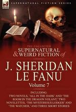 The Collected Supernatural and Weird Fiction of J : Volume 7-Including Two Novels, 'All in the Dark' and 'The Room in the Dragon Vola - Joseph Sheridan Le Fanu