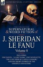 The Collected Supernatural and Weird Fiction of J : Volume 8-Including One Novel, 'a Lost Name, ' One Novelette, 'The Last Heir of CA - Joseph Sheridan Le Fanu