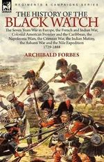 The History of the Black Watch : The Seven Years War in Europe, the French and Indian War, Colonial American Frontier and the Caribbean, the Napoleonic Wars, the Crimean War, the Indian Mutiny, the Ashanti War and the Nile Expedition - Archibald Forbes