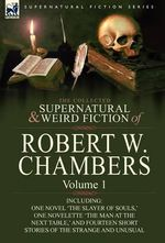 The Collected Supernatural and Weird Fiction of Robert W. Chambers : Volume 1-Including One Novel 'The Slayer of Souls, ' One Novelette 'The Man at the - Robert W Chambers