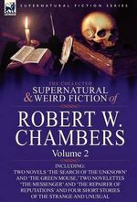 The Collected Supernatural and Weird Fiction of Robert W. Chambers : Volume 2-Including Two Novels 'The Search of the Unknown' and 'The Green Mouse, ' - Robert W Chambers