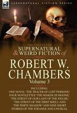 The Collected Supernatural and Weird Fiction of Robert W. Chambers : Volume 3-Including One Novel 'The Tracer of Lost Persons, ' Four Novelettes 'The M - Robert W Chambers