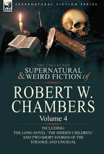 The Collected Supernatural and Weird Fiction of Robert W. Chambers : Volume 4-Including One Novel 'The Hidden Children, ' and Two Short Stories of the - Robert W Chambers