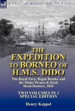 The Expedition to Borneo of H.M.S. Dido : the Royal Navy, Rajah Brooke and the Malay Pirates & Dyak Head-Hunters 1843-Two Volumes in 1 Special Edition - Sir Henry Keppel