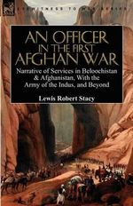 An Officer in the First Afghan War : Narrative of Services in Beloochistan & Afghanistan, with the Army of the Indus, and Beyond - Lewis Robert Stacy