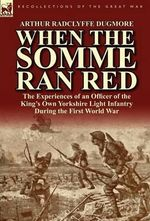 When the Somme Ran Red : the Experiences of an Officer of the King's Own Yorkshire Light Infantry During the First World War - Arthur Radclyffe Dugmore