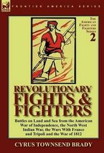 Revolutionary Fights & Fighters : Battles on Land and Sea from the American War of Independence, the North West Indian War, the Wars with France and Tripoli and the War of 1812 - Cyrus Townsend Brady