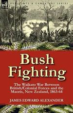 Bush Fighting : the Waikato War Between British/Colonial Forces and the Maoris, New Zealand, 1863-64 - James Edward Alexander