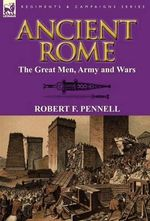 Ancient Rome : The Great Men, Army and Wars - Robert F Pennell