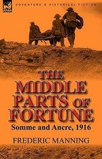 The Middle Parts of Fortune : Somme and Ancre, 1916 - Frederic Manning