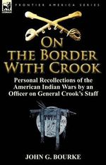 On the Border with Crook : Personal Recollections of the American Indian Wars by an Officer on General Crook's Staff - John G Bourke