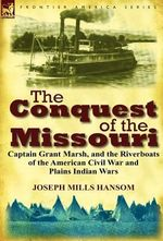 The Conquest of the Missouri : Captain Grant Marsh, and the Riverboats of the American Civil War and Plains Indian Wars - Joseph Mills Hansom