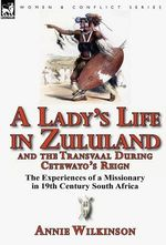 A Lady's Life in Zululand and the Transvaal During Cetewayo's Reign : The Experiences of a Missionary in 19th Century South Africa - Annie Wilkinson